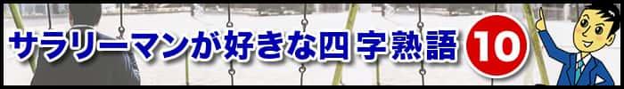 【まとめ】サラリーマンが好きな四字熟語トップ10